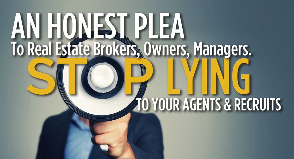 An Honest Plea To Real Estate Brokers, Owners, Managers. Stop Lying To Your Agents and Recruits.